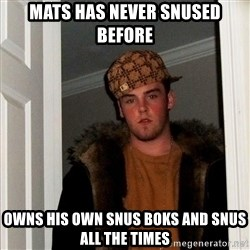 Scumbag Steve - MAts has never snused before owns his own snus boks and snus all the times