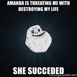 Forever Alone - Amanda is threating me with destroying my life She succeded