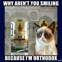 Grumpy Orthodox Cat - why aren't you SMILING  because i'm orthodox