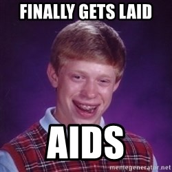 Bad Luck Brian - FINALLY GETS LAID AIDS
