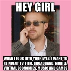 Hey Girl - Hey girl When I look into your eyes, I want to reinvent TV, Film, Broadband, Mobile, Virtual Economies, Music and Games