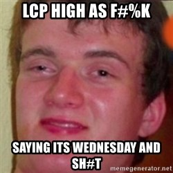 highguy - lcp high as f#%k saying its wednesday and sh#t