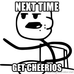 Advice Cereal Guy - next time get cheerios