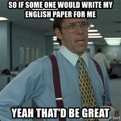 Yeah that'd be great... - So if some one would write my english paper for me Yeah that'd be great