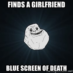 Forever Alone - finds a girlfriend blue screen of death