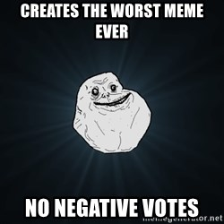 Forever Alone - creates the worst meme ever no negative votes
