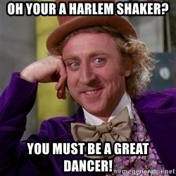 Willy Wonka - oh your a Harlem shaker? you must be a great dancer!
