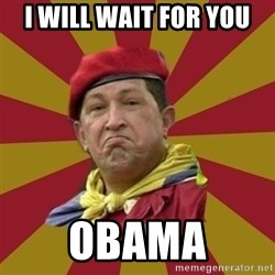 Hugo Chavez - I WILL WAIT FOR YOU OBAMA