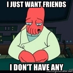 Sad Zoidberg - I just want friends I don't have any