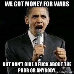 Expressive Obama - we got money for wars but don't give a fuck about the poor or anybody.