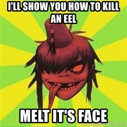 GorillazFan - I'll show you hoW to kill an eel Melt it's face