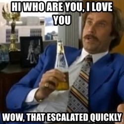That escalated quickly-Ron Burgundy - HI WHO ARE YOU, I LOVE YOU WOW, THAT ESCALATED QUICKLY