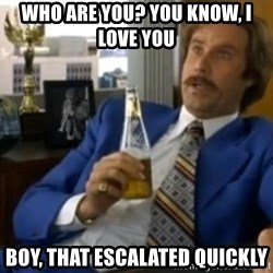 That escalated quickly-Ron Burgundy - WHO ARE YOU? YOU KNOW, I LOVE YOU BOY, THAT ESCALATED QUICKLY