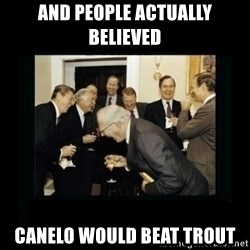 Rich Men Laughing - and people actually believed canelo would beat trout