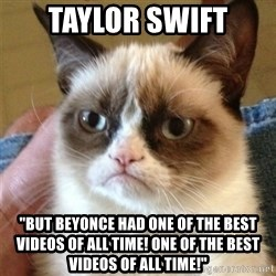 "Grumpy Cat  - Taylor swift ""but Beyonce had one of the best videos of all time! One of the best videos of all time!"""