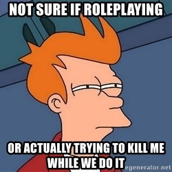 Futurama Fry - Not sure if roleplaying or actually trying to kill me while we do it