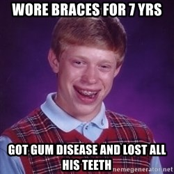 Bad Luck Brian - WORE BRACES FOR 7 YRS GOT GUM DISEASE AND LOST ALL HIS TEETH