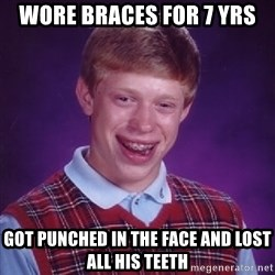 Bad Luck Brian - WORE BRACES FOR 7 YRS GOT PUNCHED IN THE FACE AND LOST ALL HIS TEETH