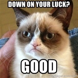 Grumpy Cat  - down on your luck? Good