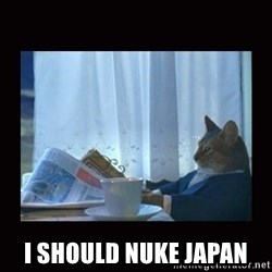 i should buy a boat cat -  I should Nuke japan