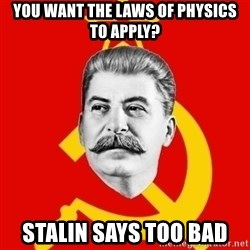 Stalin Says - You want the laws of physics to apply? Stalin says too bad