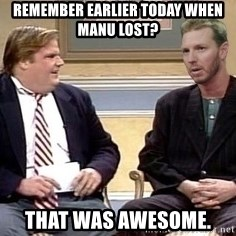 Chris Farley  - RememBer earlier today wHen manu lost? That was awesome.