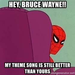 Suspicious Spiderman - HEY, BRUCE WAYNE!! MY THEME SONG IS STILL BETTER THAN YOURS