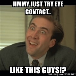 Nick Cage - JIMMY JUST TRY EYE CONTACT.. LIKE THIS GUYS!?