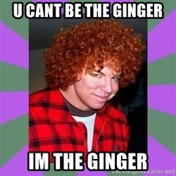 Carrot Top - u cant be the ginger im the ginger