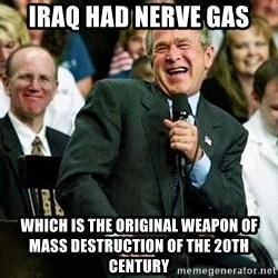 Bush - IRAQ HAD NERVE GAS WHICH IS THE ORIGINAL WEAPON OF MASS DESTRUCTION OF THE 20TH CENTURY