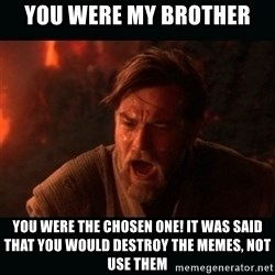 "Obi Wan Kenobi ""You were my brother!"" - You were my brother You were the chosen one! It was said that you would destroy the Memes, not Use them"
