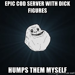 Forever Alone - Epic Cod server with dick figures Humps them myself