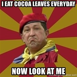 Hugo Chavez - I Eat CocOA Leaves EverYDAY Now Look AT ME