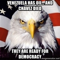 American Pride Eagle - Venezuela has oil... and chavez died They are ready for democracy