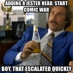 That escalated quickly-Ron Burgundy - Adding a Jester head. start comic war boy, that escalated quickly