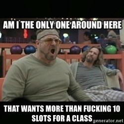 angry walter -  THAT WANTS MORE THAN FUCKING 10 SLOTS FOR A CLASS