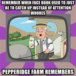 Pepperidge Farm Remembers FG - REMEMBER WHEN FACE BOOK USED TO JUST BE TO CATCH UP INSTEAD OF ATTENTION WHORES PEPPERIDGE FARM REMEMBERS