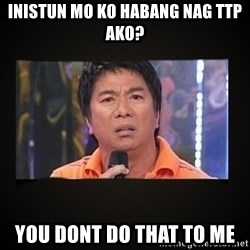 Willie Revillame me - inistun mo ko habang nag ttp ako? you dont do that to me