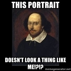 William Shakespeare - THIS PORTRAIT DOESN'T LOOK A THING LIKE ME!?!?