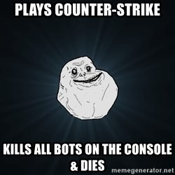 Forever Alone - Plays counter-strike kills all bots on the console & dies