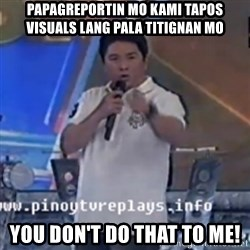 Willie You Don't Do That to Me! - papagreportin mo kami tapos visuals lang pala titignan mo You don't do that to me!