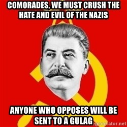 Stalin Says - Comorades, we must crush the haTe and evil of the nazis Anyone who opposes will be sent to a gulag