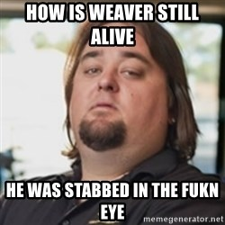 chumlee - HOW IS WEAVER STILL ALIVE  HE WAS STABBED IN THE FUKN EYE