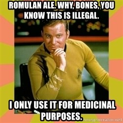 Captain Kirk - Romulan Ale. Why, Bones, you know this is illegal.   I only use it for medicinal purposes.