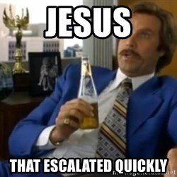 That escalated quickly-Ron Burgundy - JESUS THAT ESCALATED QUICKLY
