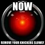 Hal 9000 - NOW REMOVE YOUR KNICKERS SLOWLY