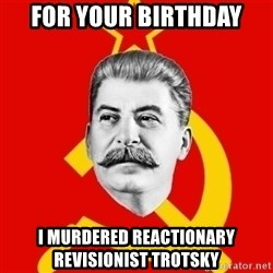 Stalin Says - For your birthday i murdered reactionary revisionist trotsky