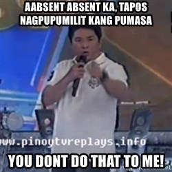 Willie You Don't Do That to Me! - aabsent absent ka, tapos nagpupumilit kang pumasa you dont do that to me!
