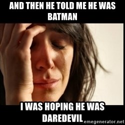 First World Problems - AND THEN HE TOLD ME HE WAS BATMAN I WAS HOPING HE WAS DAREDEVIL
