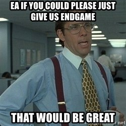 Yeah that'd be great... - Ea if you could please just give us endgame that would be great